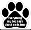 Everything my dog says about me is true Car Magnet by E&S Pets