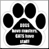Dogs have masters Cats have staff Car Magnet by E&S Pets